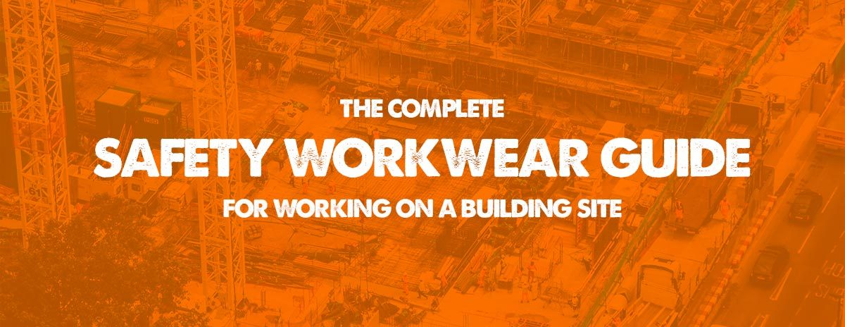 The Complete Safety Workwear Guide for Working on a Building Site