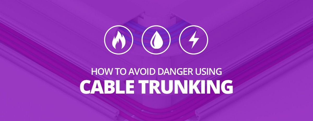 Fire, Water and Electric Shocks – How to Avoid Danger Using Cable Trunking